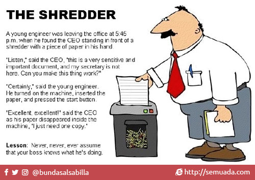 "The shredder Si penghancur kertas  A young engineer was leaving the office at 5:45 pm, when he found the CEO standing in front of a shredder with a piece of paper in his hand. Seorang teknisi muda hendak meninggalkan kantor jam 5:45 sore, ketika dia melihat CEO perusahaan berdiri di depan mesin penghancur kertas dengan sebuah kertas di tangannya.  ""Listen"", said the CEO, ""this is very sensitive and important document, and my secretary is not here. Can you make this thing work?"" ""Begini"", kata CEO tersebut, ""ini adalah dokumen sangat penting dan sensitif, dan sekretaris saya tidak disini. Kamu bisa pake mesin ini?"