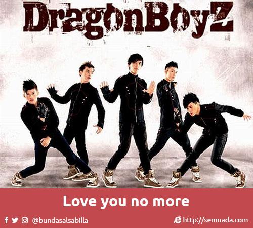 Dragon Boyz - Love You No More  O ow ooo, o ow ooo (2x)  *Jangan memaksaku untuk kembali padamu Kembali untuk kau bodohi Karena ku ingin sendiri, ku ingin kau pergi Ku ingin kau enyah dari sisiku  ** Jangan pernah berpikir kau segalanya Kau selamanya untukku Jadi jangan dekatiku karena ku lelah bersamu  Reff: O ow ooo, o ow ooo Don't waste your time, love you no more O ow ooo, o ow ooo  Repeat *, **  Reff 2: O ow ooo, o ow ooo Don't waste your time, love you no more O ow ooo, o ow ooo Don't waste your time, love you no more  Repeat reff  Repeat **  O ow ooo, o ow ooo (2x)  Repeat reff2 (2x)