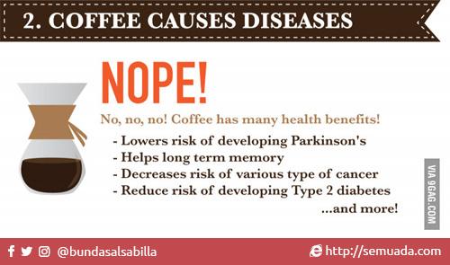2. Coffee causes disease 2. Kopi menyebabkan penyakit  NOPE! SALAH! No, no, no! Coffee has many health benefits! Tidak, tidak, Tidak! Kopi memiliki banyak manfaat kesehatan!         - Lower risk of developing Parkinson's         - Menurunkan resiko Parkinson         - Helps long term memory- Membantu memori jangka panjang         - Decreases risk of various type of cancer- Mengurangi risiko berbagai jenis kanker         - Reduce risk of developing Type 2 diabetes- Mengurangi risiko diabetes tipe 2         - … and more!         - ... Dan banyak lagi!