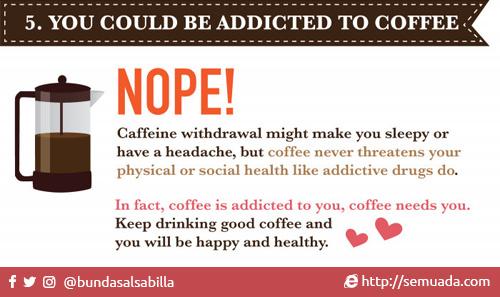 5. You could be addicted to coffee 5. Kamu bisa kecanduan kopi  NOPE! SALAH! Caffeine withdrawal might make you sleepy or have a headache, but coffee never threatens your physical or social health like addictive drugs do. Kekurangan kafein bisa membuat Anda mengantuk atau sakit kepala, tapi kopi tidak pernah mengancam kesehatan fisik atau sosial Anda seperti obat adiktif.  In fact, coffee is addicted to you, coffee needs you. Bahkan, kopi yang kecanduan dengan Anda, kopi butuh Anda.  Terus minum kopi yang baik dan Anda akan bahagia dan sehat. Keep drinking good coffee and you will be happy and healthy.