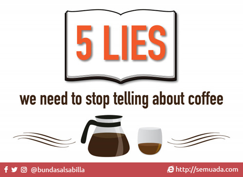5 lies we need to stop telling about coffee. 5 kebohongan tentang kopi yang harus kamu tahu