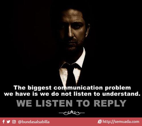 The biggest communication problem is we do not listen to understand. We listen to reply. Masalah terbesar dari komunikasi adalah, kita mendengarkan bukan untuk memahami. Kita mendengarkan untuk memberikan balasan.