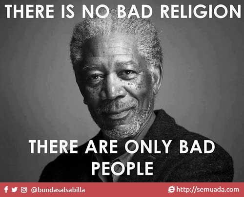 There is no bad religion, there are only bad people. Tidak ada agama yang jahat, hanya ada orang-orang yang jahat