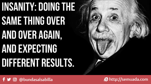 """The true definistion of insanity  """"Insanity: Doing the same thing over and over again, and expecting different results"""" - Albert Einstein """"Kegilaan: Melakukan hal yang sama terus menerus dan mengharapkan hasil yang berbeda"""" - Albert Einstein  Allah 'Azza wa Jalla berbicara kepada kita tentang perubahan dalam dua surat, yaitu surat Al-Anfal dan Ar-Ra'd. Di dalam surat Al-Anfal Allah berfirman:   """"Demikian itu adalah karena sesungguhnya Allah sekali-kali tidak akan merubah sesuatu nikmat yang telah dianugerahkan-Nya kepada sesuatu kaum, hingga kaum itu merubah apa yang ada pada diri mereka sendiri dan sesungguhnya Allah Maha Mendengar lagi Maha Mengetahui."""" (QS Al-Anfal [8]: 53)  Dan di dalam surat Ar-Ra'd Allah berfirman,  """"Sesungguhnya Allah tidak mengubah keadaan sesuatu kaum sehingga mereka mengubah keadaan yang ada pada diri mereka sendiri. Dan apabila Allah menghendaki keburukan terhadap sesuatu kaum, maka tak ada yang dapat menolaknya; dan sekali-kali tak ada pelindung bagi mereka selain Dia."""" (QS Ar-Ra'd [13]: 11)"""