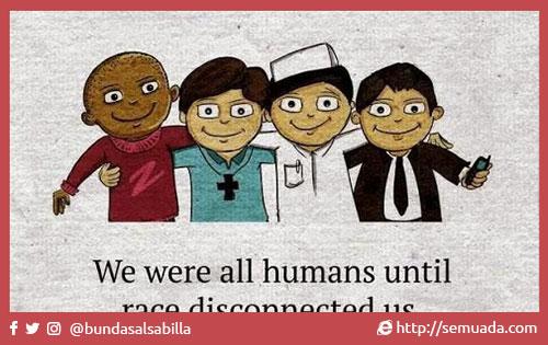 We are all humans until Kita semua manusia hingga race disconnected us, ras memutuskan hubungan kita, religion separated us, agama memisahkan kita, politics divided us and politik memecah belah kita dan wealth classified us kekayaan mengklasifikasi kita