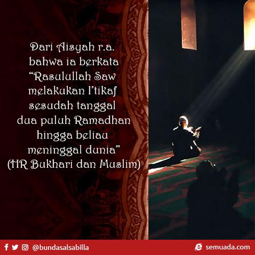"""Dari Aisyah r.a. bahwa ia berkata, """"Rasulullah Saw melakukan I'tikaf sesudah tanggal dua puluh Ramadhan hingga beliau meninggal dunia."""" (HR Bukhari dan Muslim)"""