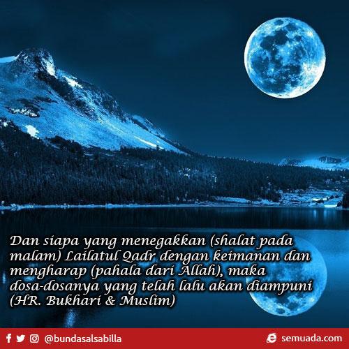 Dan siapa yang menegakkan (shalat pada malam) Lailatul Qadr dengan keimanan dan mengharap (pahala dari Allah), maka dosa-dosanya yang telah lalu akan diampuni (HR. Bukhari & Muslim)