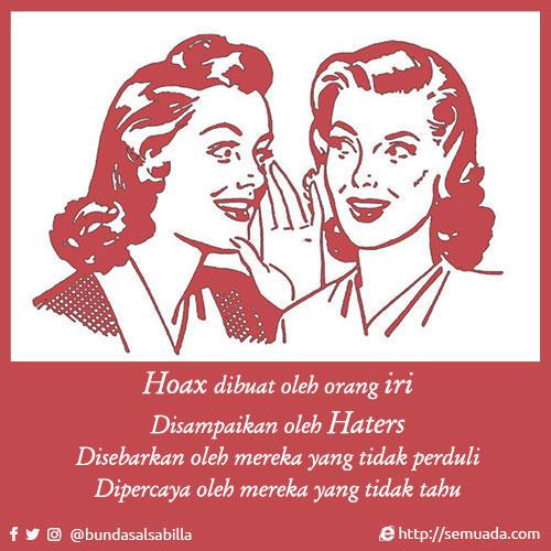 Hoax dibuat oleh orang iri Disampaikan oleh Haters Disebarkan oleh mereka yang tidak perduli Dipercaya oleh mereka yang tidak tahu