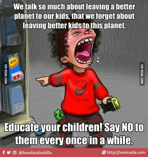 We talk so much about leaving a better planet to our kids, that we forget about leaving better kids to this planet. Educate your children! Say NO to them every once in a while.  Kita terlalu banyak bicara tentang menjadikan planet ini lebih baik untuk anak-anak kita, sehingga kita lupa untuk menjadikan anak-anak kita lebih baik untuk planet ini. Didiklah anak-anak anda! Katakan TIDAK kepada mereka sesekali.