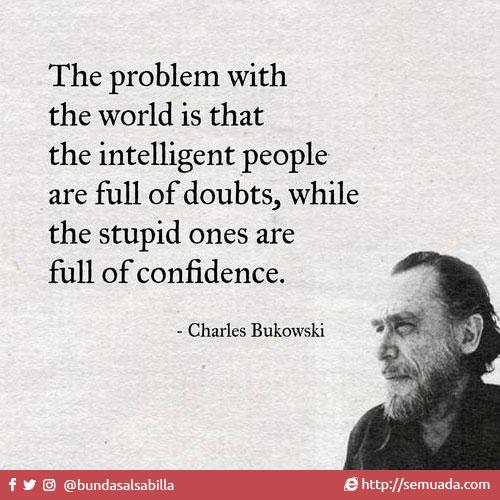 The Problem with the world is  The problem with the world is Masalahnya di dunia ini adalah that the intelligent people are full of doubts, orang-orang pintar dan cerdas selalu ragu-ragu while the stupid ones are full of confidence. sedangkan mereka yang bodoh penuh percaya diri - Charles Bukowski -   Orang-orang pintar atau cerdas ketika merencanakan sesuatu, mereka mempertimbangkan berbagai faktor / variable yang terlibat, ini yang mengakibatkan orang-orang pintar tidak dapat mengeksekusi rencana dengan cepat dan terlihat ragu-ragu.  Sementara orang-orang bodoh biasanya terlalu percaya diri, sehingga terlalu cepat mengambil keputusan tanpa mempertimbangkan faktor-faktor lainnya.  Efek Dunning–Kruger  Efek Dunning–Kruger adalah suatu bias kognitif ketika seseorang yang tidak memiliki kompetensi mengalami superioritas ilusif, di sisi lain, mereka yang memiliki kompetensi justru tidak percaya diri.  Ketika seseorang yang tidak memiliki kompetensi mengalami superioritas ilusif, artinya ia merasa kemampuannya lebih hebat daripada orang lain pada umumnya. Bias ini diakibatkan oleh ketidakmampuan orang tersebut secara metakognitif untuk mengetahui segala kekurangannya.  Di sisi lain, mereka yang memiliki kompetensi nyata justru tidak percayaan diri, karena orang-orang yang kompeten bisa saja salah mengira bahwa orang lain memiliki pemahaman yang sama.  David Dunning dan Justin Kruger dari Cornell University menyimpulkan bahwa,