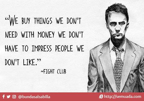 We buy things we don't need Kita membeli barang-barang yang tidak kita butuhkan With money we don't have Dengan uang yang tidak kita miliki To impress people we don't like Untuk pamer ke orang-orang yang tidak kita sukai Kenapa kita membeli barang yang tidak kita butuhkan?Kenapa kita membeli lebih banyak barang dari yang kita butuhkan? Apa dasar pemikiran yang menyebabkan seseorang membelanjakan uang ke hal-hal yang tidak mereka butuhkan? Pertanyaan-pertanyaan ini sulit untuk dijawab karena memaksa kita mengakui kelemahan yang ada dalam diri kita. Berikut beberapa pemikiran yang biasanya menjadi alasan kita membeli sesuatu.1. Karena barang tersebut membuat kita bahagiaAkui saja, kita mencari kebahagiaan dari barang-barang yang kita beli kan? Rumah yang lebih besar, mobil yang lebih cepat, teknologi yang lebih canggih dan trend fashion yang lebih kekinian membuat kita berharap hidup kita menjadi lebih bahagia. Sayangnya kebahagiaan dari hal-hal yang bersifat materil seperti ini justru sangat cepat hilang.2. Karena barang tersebut membuat kita merasa amanMemiliki tempat tinggal, pakaian, dan kendaraan jelas memberikan rasa aman kepada kita, sehingga memiliki lebih akan memberikan kita rasa aman yang lebih. Sayangnya, setelah memenuhi kebutuhan dasar hidup kita, rasa aman dari memiliki lebih banyak barang justru tidak bertahan lama, dan hilang dengan sangat cepat.3. Karena kita adalah korban iklanRata-rata kita melihat 5000 iklan setiap hari. Iklan yang kita lihat sehari-hari membawa pesan yang sama: Hidup akan menjadi lebih baik dengan membeli barang yang kami jual. Kita mendengar pesan ini terus menerus setiap hari dari berbagai sudut yang berbeda, yang secara tidak langsung mempengaruhi kehidupan kita.4. Karena kita ingin pamer kepada orang lainDi masyarakat kita, kecemburuan sosial menjadi kekuatan utama penggerak ekonomi (bener gak?).  Setelah kebutuhan utama kita terpenuhi, belanja kita adalah tentang lebih dari yang kita butuhkan. Menjadi kesempatan bagi kita me